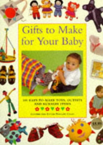 Gifts to Make for Your Baby: 100 Easy-to-make Toys, Outfits and Nursery Items