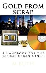Gold from scrap: A handbook for the global urban miner: Volume 1 (Urban survival - Pocket edition)