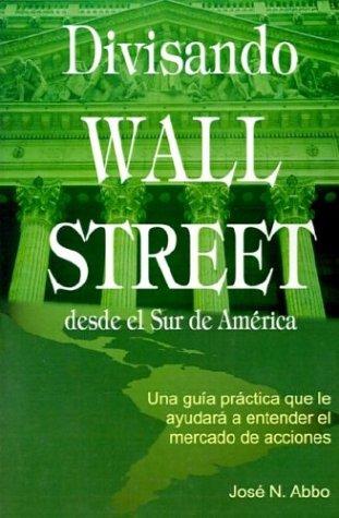 Divisando Wall Street Desde el Sur de America: Una Guia Practica Que Le Ayudara A Entender el Mercado de Acciones por Jose N. Abbo
