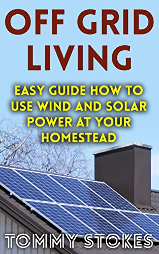Off Grid Living: Easy Guide How To Use Wind And Solar Power At Your Homestead (English Edition)