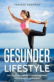 Gesunder Lifestyle - Wie Du mit der richtigen Einstellung Deine Lebensqualität verbesserst: Mehr Kraft im Leben und motiviertet sowie ohne Stress durch den Alltag