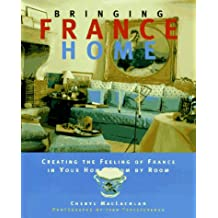 Bringing It Home: France: The Ultimate Guide to Creating the Feeling of France in Your Home (Bringing It Home Series)