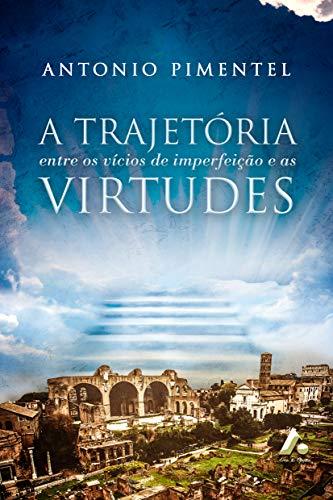 A TRAJETÓRIA ENTRE OS VÍCIOS DE IMPERFEIÇÃO E AS VIRTUDES (1) (Portuguese Edition) por ANTONIO  PIMENTEL