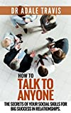 How To Talk To Anyone: The Secrets of Your Social Skills for Big Success in Relationships.