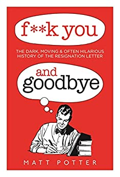F**k You And Goodbye: The History of the World in Resignation Letters (English Edition) von [Potter, Matt]