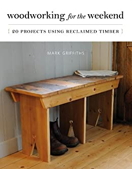 Woodworking for the Weekend: 20 Projects Using Reclaimed Timber by [Griffiths, Mark]