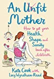 An Unfit Mother: How to Get Your Health, Shape and Sanity Back After Childbirth