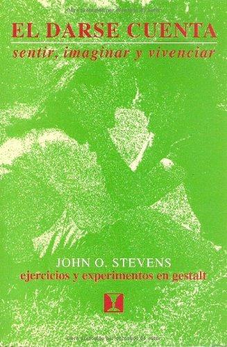 El Darse Cuenta: Sentir, imaginar y vivenciar. Ejercicios y experimentos en Gestalt por John O. Stevens