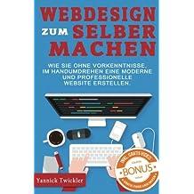 Webdesign zum Selbermachen: Wie Sie ohne Vorkenntnisse und im Handumdrehen eine moderne und professionelle Website erstellen ( Webseiten erstellen, Wordpress, Online Marketing, Webdesign )