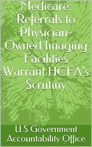 Medicare: Referrals to Physician-Owned Imaging Facilities Warrant HCFA's Scrutiny (English Edition)