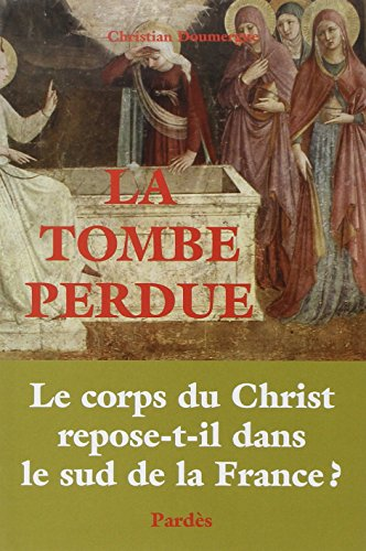 La Tombe perdue : Le corps du Christ repose-t-il dans le sud de la France ? par Christian Doumergue