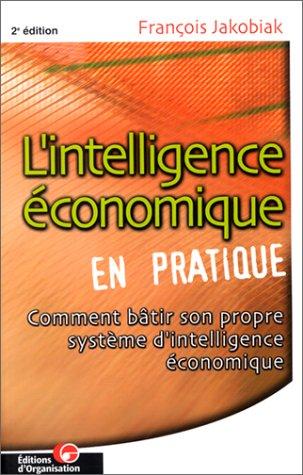 L'intelligence économique en pratique avec l'apport d'Internet et des NTIC. Comment bâtir son propre système d'intelligence économique, 2ème édition par François Jakobiak
