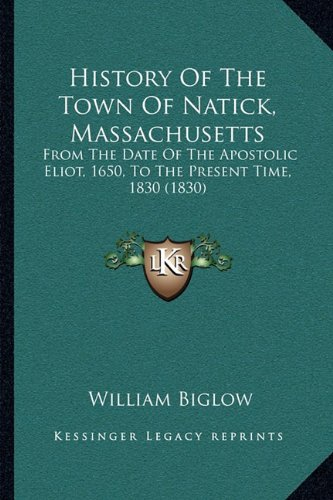 History of the Town of Natick, Massachusetts: From the Date of the Apostolic Eliot, 1650, to the Present Time, 1830 (1830)