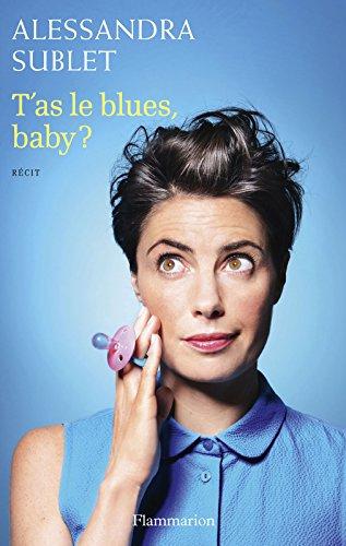 T'as le blues, baby ?: À l'usage de toutes celles qui, comme moi, n'ont pas été prévenues… par Alessandra Sublet