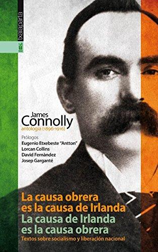La causa obrera es la causa de Irlanda. La causa de Irlanda es la causa obrera: James Connolly, antología (1896-1916). Textos sobre socialismo y liberación nacional. por James Connolly