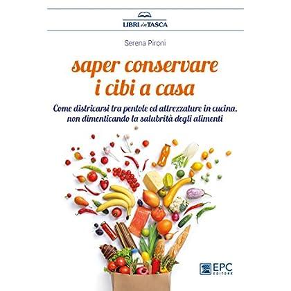 Saper Conservare I Cibi In Casa. Come Districarsi Tra Pentole Ed Attrezzature In Cucina, Non Dimenticando La Salubrità Degli Alimenti