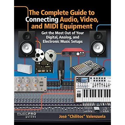 The Complete Guide to Connecting Audio, Video, and MIDI Equipment: Get the Most Out of Your Digital, Analog, and Electronic Music Setups (English Edition) (Music Pro Guides) by Valenzuela, Jose