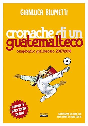 Cronache di un guatemalteco. Campionato giallorosso 2017/2018 por Gianluca Blumetti