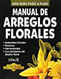 Manual de Arreglos Florales/Floral Arrangements Manual: Una Guia Paso A Paso/A Step-by-Step Guide (Como hacer bien y facilmente/How to Do it Right and Easy)
