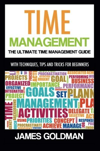 Time management: The ultimate time management guide (time management, time management productivity, time management skills, time management tips, time management system) by James Goldman (2014-07-08)