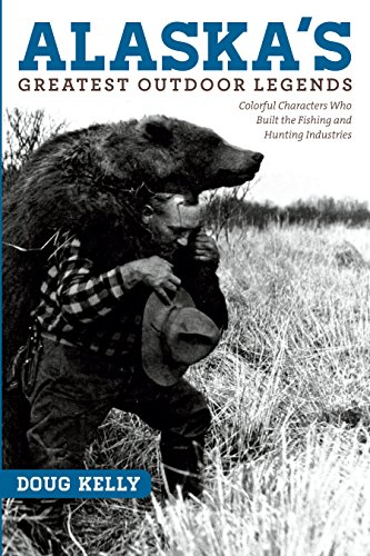 Alaska's Greatest Outdoor Legends: Colorful Characters Who Built the Fishing and Hunting Industries (English Edition)