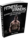 Fitness:Fitness For Winners - 32 Fitness Tips For Your Dream Body And Focused Mind