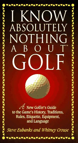 I Know Absolutely Nothing About Golf por Steve Eubanks
