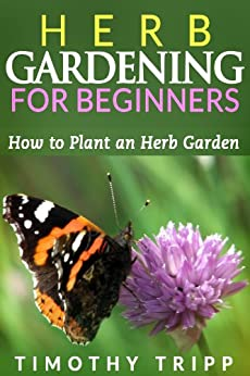 Herb Gardening For Beginners: How to Plant an Herb Garden (English Edition) par [Tripp, Timothy]