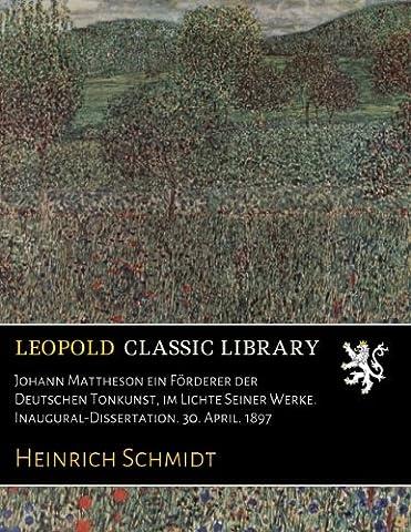 Johann Mattheson ein Förderer der Deutschen Tonkunst, im Lichte Seiner Werke. Inaugural-Dissertation. 30. April. 1897