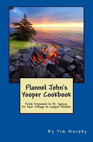 Flannel John's Yooper Cookbook: Recipes from Ironwood to St. Ignace, De Tour Village to Copper Harbor (Cookbooks for Guys, Band 27) - Copper Harbor, Michigan