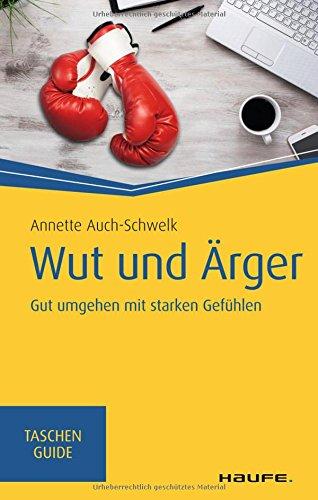 Wut und Ärger: Gut umgehen mit starken Gefühlen (Haufe TaschenGuide, Band 310)