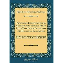 Practische Einleitung in der Chorégraphie, oder die Kunst, Einen Tanz Durch Charactere und Figuren zu Beschreiben: Mit 6 Französischen Contre-und 12 ... das Erste Halbe Jahr 1768 (Classic Reprint)