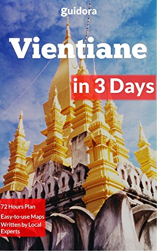 Vientiane in 3 Days: A 72 Hours Perfect Plan with the Best Things to Do in Vientiane,Laos (Travel Guide 2017): 3-Day Itinerary,Google Maps, Food Guide, ... to Save Time & Money (English Edition)