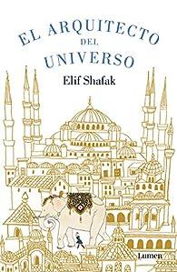 El arquitecto del universo par Elif Shafak