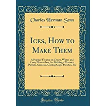 Ices, How to Make Them: A Popular Treatise on Cream, Water, and Fancy Dessert Ices, Ice Puddings, Mousses, Parfaits, Granites, Cooling Cups, Punches, Etc (Classic Reprint)