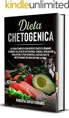 Dieta Chetogenica: Guida completa risposte oneste a domande scomode sulla dieta chetogenica. Studi scientifici per dimagrire e perdere peso. Ricette mediterranee pancia piatta per ritornare in forma!
