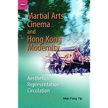 Martial Arts Cinema and Hong Kong Modernity: Aesthetics, Representation, Circulation