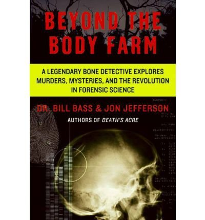 [(Beyond the Body Farm: A Legendary Bone Detective Explores Murders, Mysteries, and the Revolution in Forensic Science)] [Author: Dr Bill Bass] published on (December, 2013)