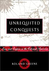 Unrequited Conquests: Love and Empire in the Colonial Americas by Roland Greene (2000-02-15)