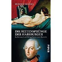 Die Seitensprünge der Habsburger: Liebesrausch und Bettgeflüster einer Dynastie