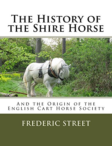 The History of the Shire Horse: And the Origin of the English Cart Horse Society por Frederic Street