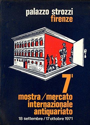 7a Mostra Mercato Internazionale dell' Antiquariato. 18 Settembre - 17 Ottobre 1971. Firenze - Palazzo Strozzi.