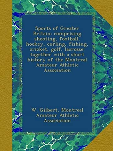 Sports of Greater Britain: comprising shooting, football, hockey, curling, fishing, cricket, golf, lacrosse: together with a short history of the Montreal Amateur Athletic Association