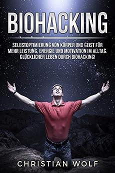 BIOHACKING: Selbstoptimierung von Körper und Geist für mehr Leistung, Energie und Motivation im Alltag. Glücklicher leben durch Biohacking!