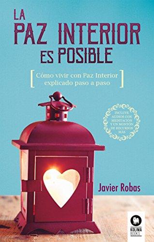 La Paz Interior es posible: Como vivir con paz interior explicado paso a paso por Javier Robas