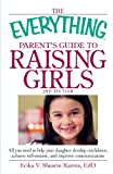 The Everything Parent's Guide to Raising Girls 2nd Edition: All you need to help your daughter develop confidence, achieve self-esteem, and improve communication