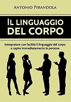 Il linguaggio del corpo: Interpretare con facilità il linguaggio del corpo e capire immediatamente le persone di [Pirandola, Antonio]