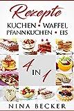 Kuchen Rezepte, Pfannkuchen Rezepte, Waffel Rezepte, Eis Rezepte! 4In1! Die traumhaftesten Rezepte der Welt!