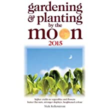 Gardening and Planting by the Moon 2015: Higher Yeilds in Vegetables and Flowers