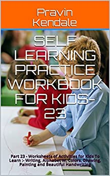 Self Learning Practice Workbook for Kids-23: Part 23 - Worksheets of Activities for Kids  To Learn :- Writing, Alphabet W, Colors, Drawing,  Painting and Beautiful Handwriting (English Edition) di [Kendale, Pravin]